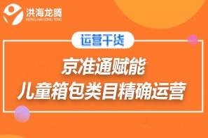 【洪海龙腾类目运营】京准通赋能儿童箱包类目运营